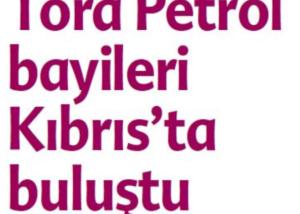 Tora Petrol Bayileri Kıbrıs'ta Buluştu